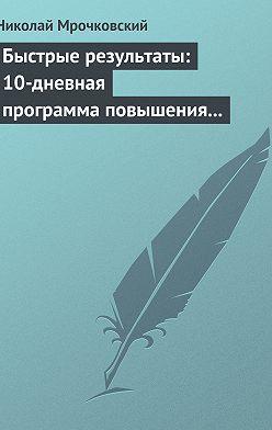Николай Мрочковский - Быстрые результаты: 10-дневная программа повышения личной эффективности