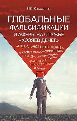 Валентин Катасонов - Глобальные фальсификации и аферы на службе «хозяев денег». «Глобальное потепление», «истощение озонового слоя», «СПИД», «перенаселение Земли», «пандемия коронавируса» и другие
