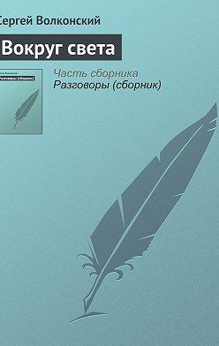 Сергей Волконский - Вокруг света