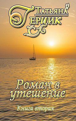 Татьяна Герцик - Роман в утешение. Книга вторая