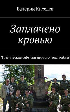 Валерий Киселев - Заплачено кровью. Трагические события первого года войны