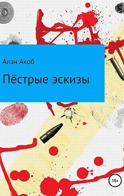 Алэн Акоб - Пёстрые эскизы. Сборник рассказов