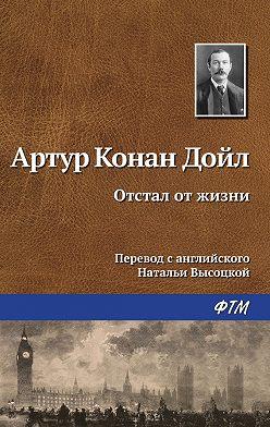 Артур Конан Дойл - Отстал от жизни