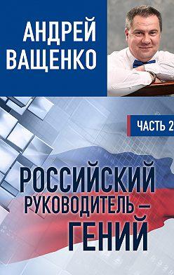 Андрей Ващенко - Российский руководитель – гений. Часть 2