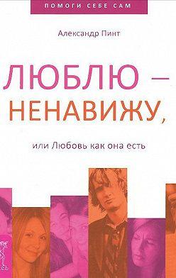 Александр Пинт - Люблю – ненавижу, или Любовь как она есть