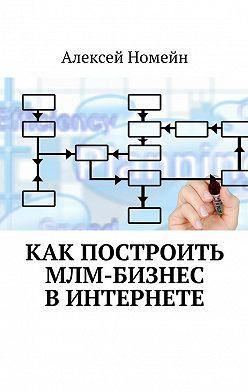Алексей Номейн - Как построить МЛМ-бизнес вИнтернете