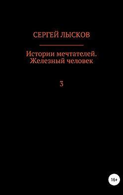 Сергей Лысков - Истории мечтателей. Железный человек
