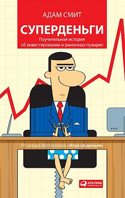 Адам Смит - Суперденьги: Поучительная история об инвестировании и рыночных пузырях