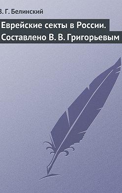 Виссарион Белинский - Еврейские секты в России. Составлено В. В. Григорьевым