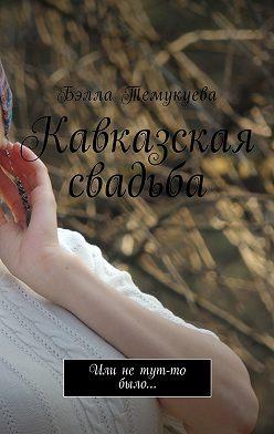 Бэлла Темукуева - Кавказская свадьба. Или нетут-то было…