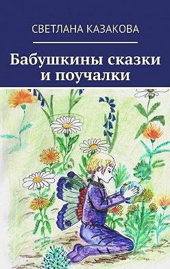Светлана Казакова - Бабушкины сказки ипоучалки
