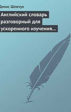 Денис Шевчук - Английский словарь разговорный для ускоренного изучения английского языка. Часть 1 (2500 слов)