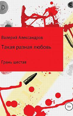 Валерий Александров - Такая разная любовь 6. Сборник стихотворений