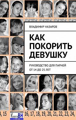 Владимир Назаров - Как покорить девушку. Руководство для парней от14до25лет