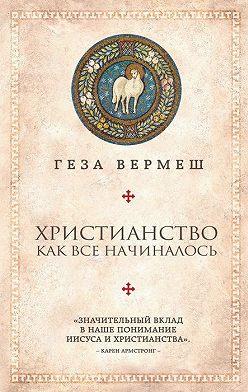 Геза Вермеш - Христианство. Как все начиналось