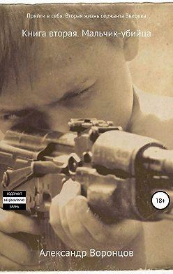 Александр Воронцов - Прийти в себя. Вторая жизнь сержанта Зверева. Книга вторая. Мальчик-убийца
