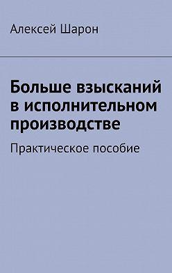 Алексей Шарон - Больше взысканий в исполнительном производстве. Практическое пособие