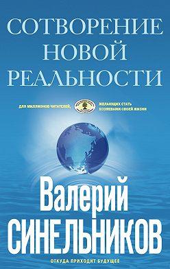 Валерий Синельников - Сотворение новой реальности. Откуда приходит будущее