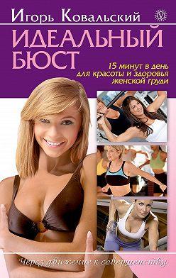 Игорь Ковальский - Идеальный бюст. 15 минут в день для красоты и здоровья женской груди