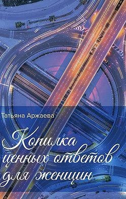 Татьяна Аржаева - Копилка ценных ответов для женщин