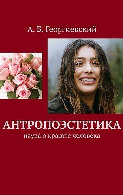 Александр Георгиевский - Антропоэстетика. Наука окрасоте человека