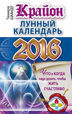 Тамара Шмидт - Крайон. Лунный календарь 2016. Что и когда надо делать, чтобы жить счастливо