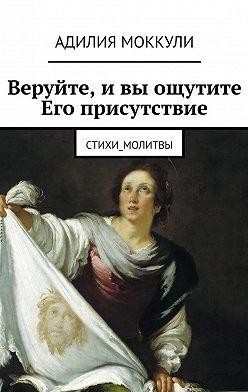 Адилия Моккули - Веруйте, ивы ощутите Его присутствие. Стихи_молитвы