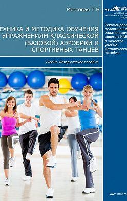 Татьяна Мостовая - Техника и методика обучения упражнениям классической (базовой) аэробики и спортивных танцев