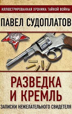 Павел Судоплатов - Разведка и Кремль. Записки нежелательного свидетеля