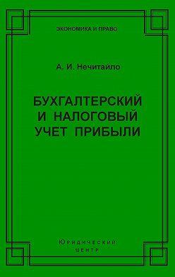 Алексей Нечитайло - Бухгалтерский и налоговый учет прибыли
