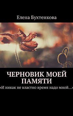 Елена Бухтенкова - Черновик моей памяти. «Иникак невластно время надо мной…»