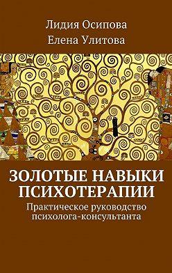 Лидия Осипова - Золотые навыки психотерапии. Практическое руководство психолога-консультанта