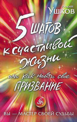 Андрей Ушков - 5 шагов к счастливой жизни, или Как найти свое призвание