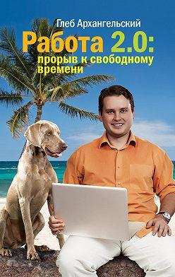 Глеб Архангельский - Работа 2.0: прорыв к свободному времени