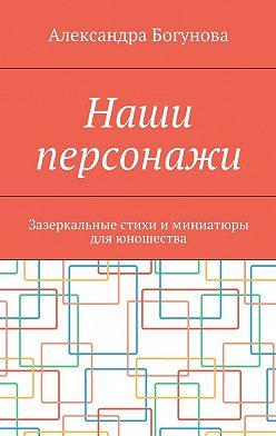 Александра Богунова - Наши персонажи. Зазеркальные стихи и миниатюры дляюношества