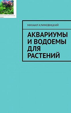Михаил Климовицкий - Аквариумы иводоемы для растений