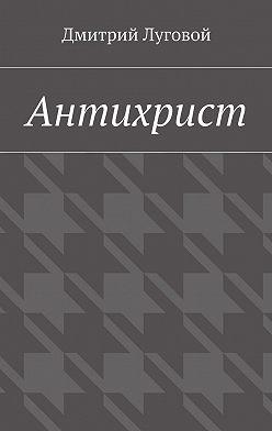 Дмитрий Луговой - Антихрист