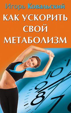 Игорь Ковальский - Как ускорить свой метаболизм