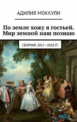 Адилия Моккули - Поземле хожу я гостьей. Мир земной наш познаю. Сборник2017-2018 гг.