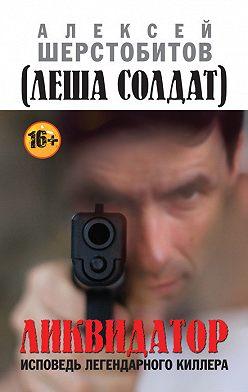Алексей Шерстобитов - Ликвидатор. Исповедь легендарного киллера