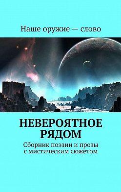 Сергей Ходосевич - Невероятное рядом. Сборник поэзии ипрозы смистическим сюжетом