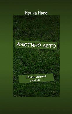 Ирина Ивко - Анютинолето. Самая летняя сказка…