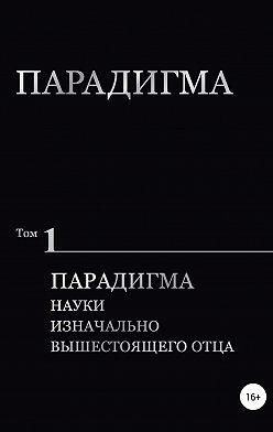 Виталий Сердюк - Парадигма. Т. 1: Парадигма Науки Изначально Вышестоящего Отца