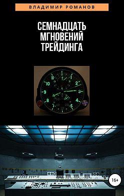 Владимир Романов - Семнадцать мгновений трейдинга
