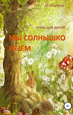 Оксана Ларина - МЫ СОЛНЫШКО ВЕЗЁМ. Стихи для детей