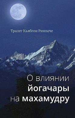 Тралег Кьябгон Ринпоче - О влиянии йогачары на махамудру