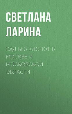 Светлана Ларина - Сад без хлопот в Москве и Московской области