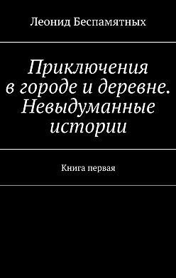 Леонид Беспамятных - Приключения вгороде идеревне. Невыдуманные истории. Книга первая