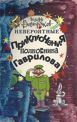 Игорь Востряков - Невероятные приключения полковника Гаврилова