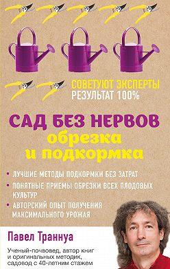 Павел Траннуа - Сад без нервов. Обрезка и подкормка